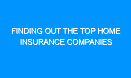 Finding Out the Top Home Insurance Companies