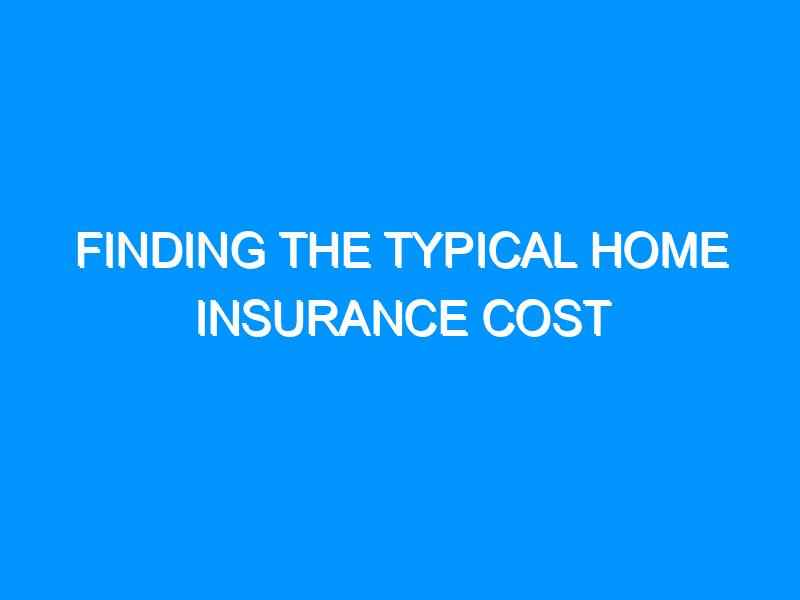 Finding the Typical Home Insurance Cost