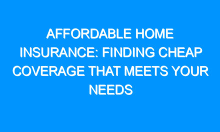 Affordable Home Insurance: Finding Cheap Coverage That Meets Your Needs