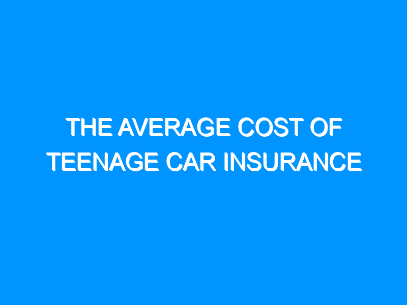 The Average Cost of Teenage Car Insurance