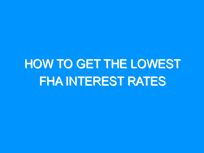 How To Get The Lowest FHA Interest Rates