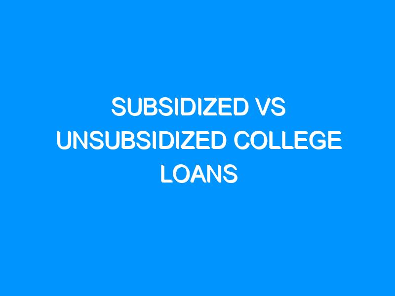Subsidized Vs Unsubsidized College Loans