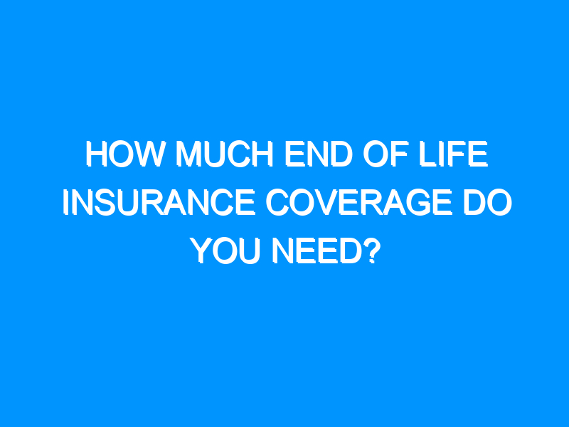 How Much End of Life Insurance Coverage Do You Need?