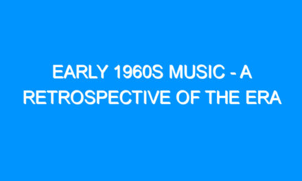 Early 1960s Music – A Retrospective Of The Era