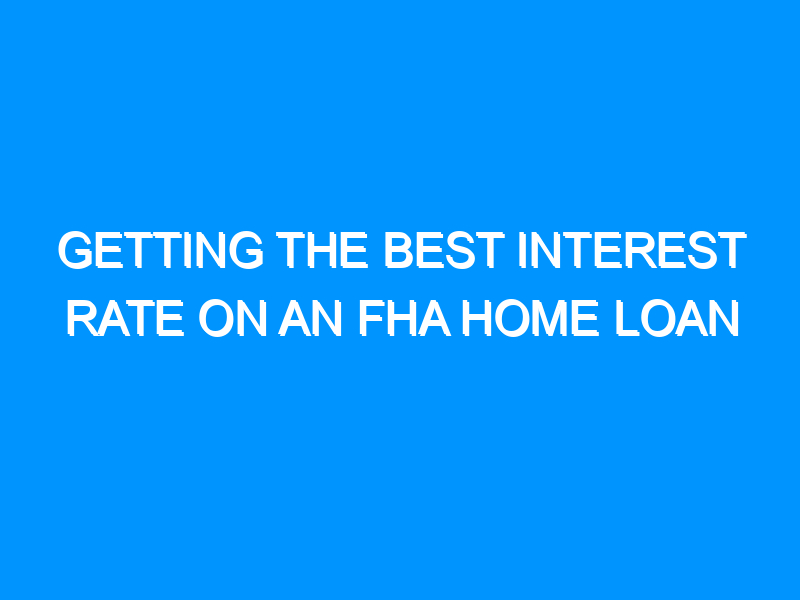 Getting the Best Interest Rate on an FHA Home Loan
