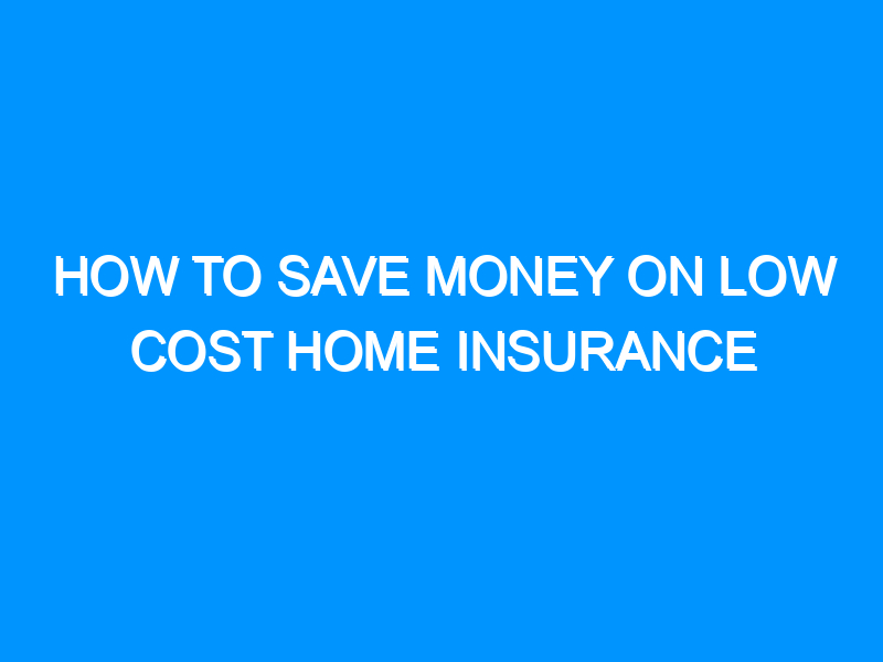 How to Save Money on Low Cost Home Insurance