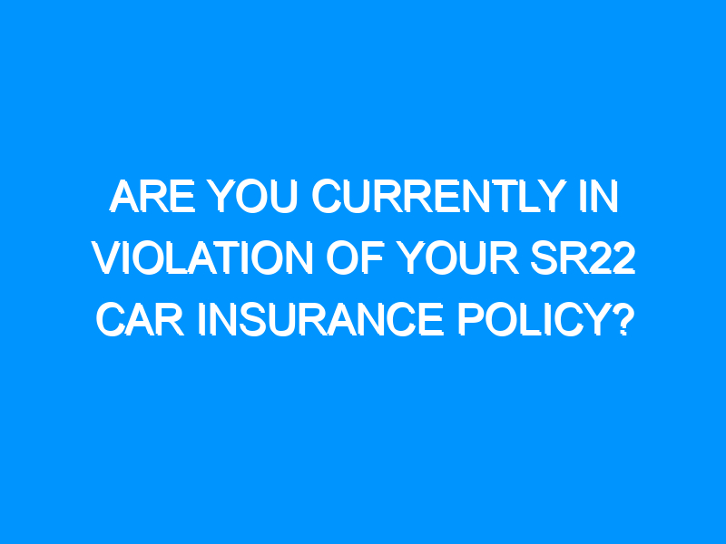 Are You Currently In violation Of Your SR22 Car Insurance Policy?