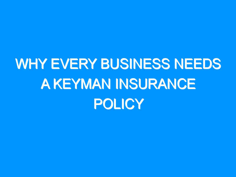 Why Every Business Needs A Keyman Insurance Policy