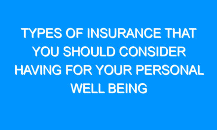 Types of Insurance That You Should Consider Having For Your Personal Well Being
