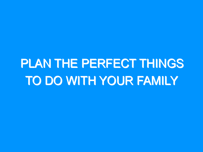 Plan the Perfect Things to Do With Your Family