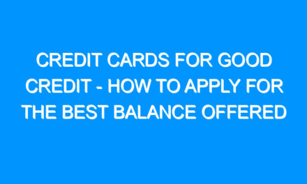 Credit Cards For Good Credit – How to Apply For the Best Balance Offered