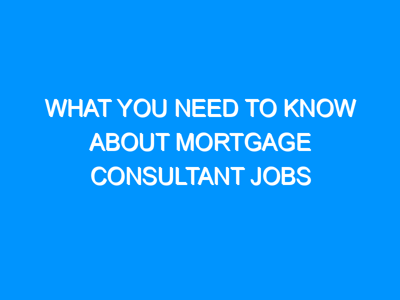 What You Need to Know About Mortgage Consultant Jobs