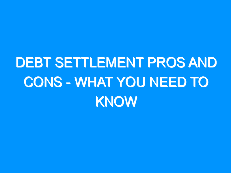 Debt Settlement Pros and Cons – What You Need to Know