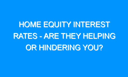 Home Equity Interest Rates – Are They Helping Or Hindering You?