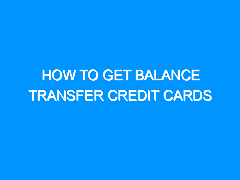 How to Get Balance Transfer Credit Cards
