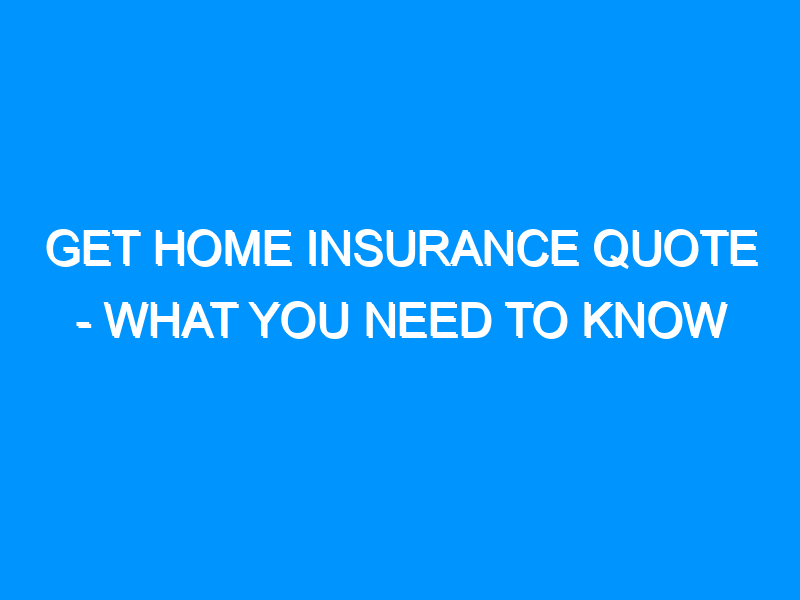 Get Home Insurance Quote – What You Need to Know