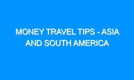 Money Travel Tips – Asia and South America
