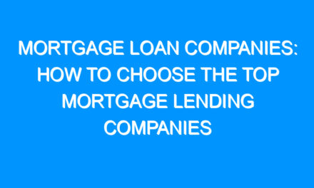 Mortgage Loan Companies: How to Choose the Top Mortgage Lending Companies