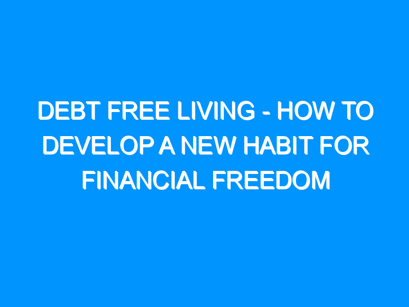 Debt Free Living – How to Develop a New Habit For Financial Freedom