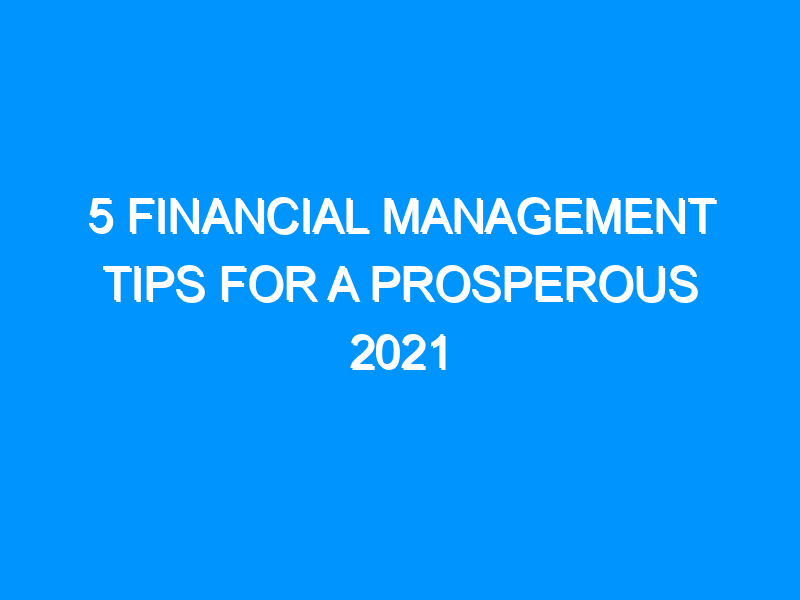 5 Financial Management Tips For a Prosperous 2021