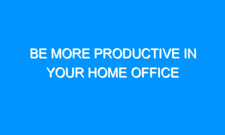 Be More Productive In Your Home Office