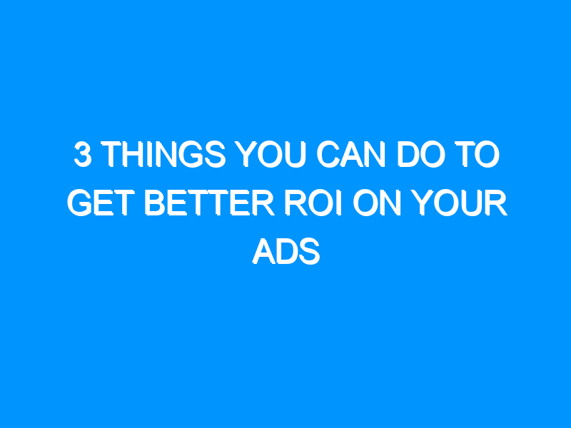 3 Things You Can Do To Get Better ROI On Your Ads