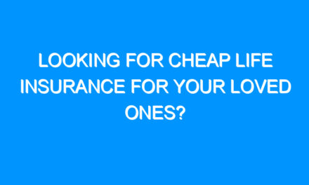 Looking For Cheap Life Insurance For Your Loved Ones?