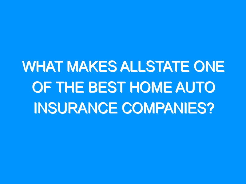 What Makes Allstate One Of The Best Home Auto Insurance Companies?