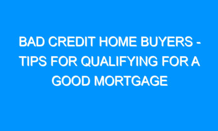 Bad Credit Home Buyers – Tips For Qualifying For a Good Mortgage