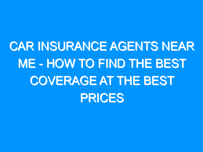 Car Insurance Agents Near Me – How to Find the Best Coverage at the Best Prices