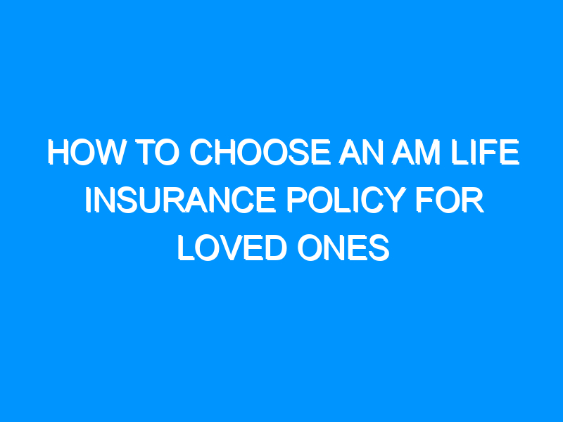 How to Choose an AM Life Insurance Policy for Loved Ones