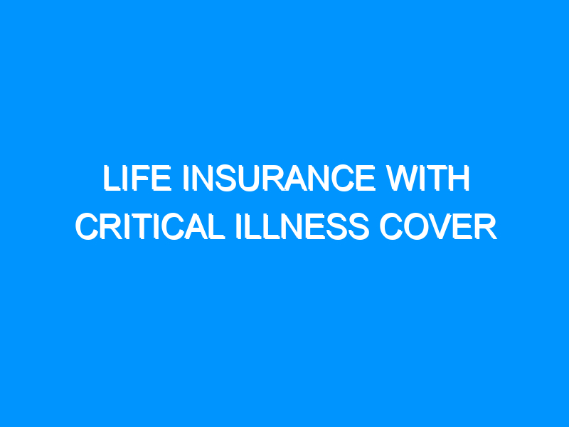 Life Insurance With Critical Illness Cover