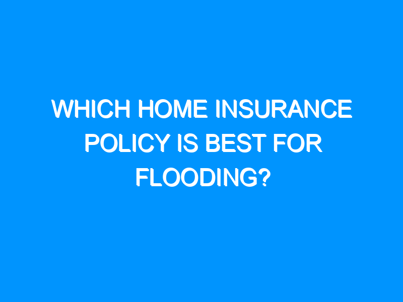 Which Home Insurance Policy Is Best For Flooding?