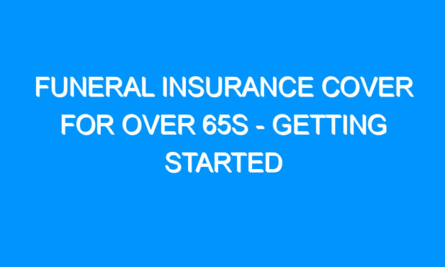 Funeral Insurance Cover For Over 65s – Getting Started