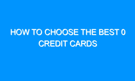 How to Choose the Best 0 Credit Cards