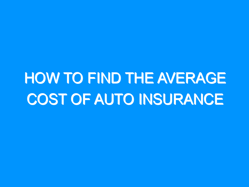 How to Find the Average Cost of Auto Insurance