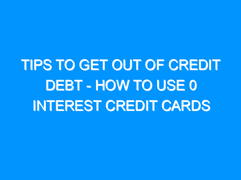 Tips To Get Out Of Credit Debt – How To Use 0 Interest Credit Cards