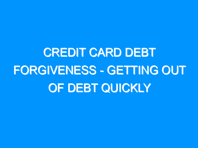 Credit Card Debt Forgiveness – Getting Out of Debt Quickly