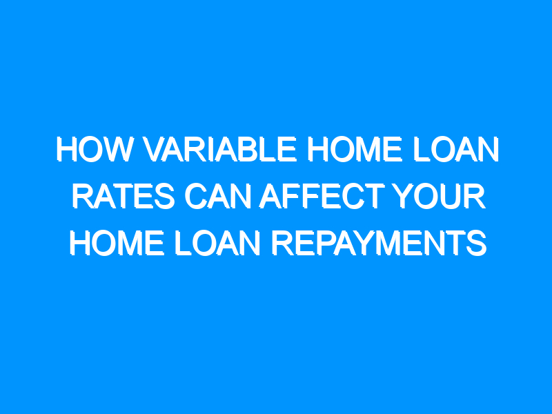 How Variable Home Loan Rates Can Affect Your Home Loan Repayments