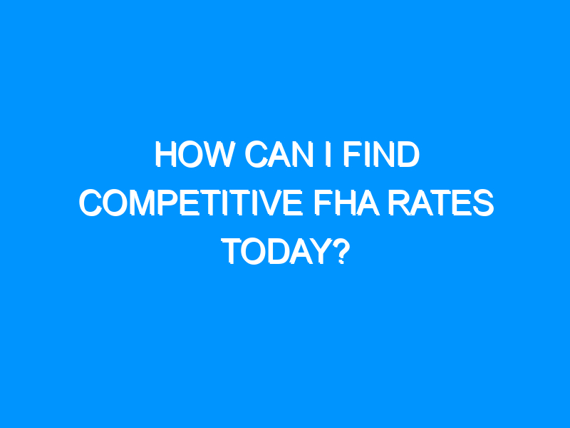 How Can I Find Competitive FHA Rates Today?
