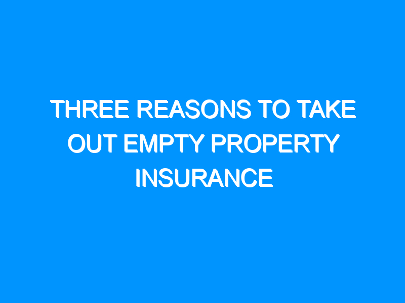 Three Reasons To Take Out Empty Property Insurance