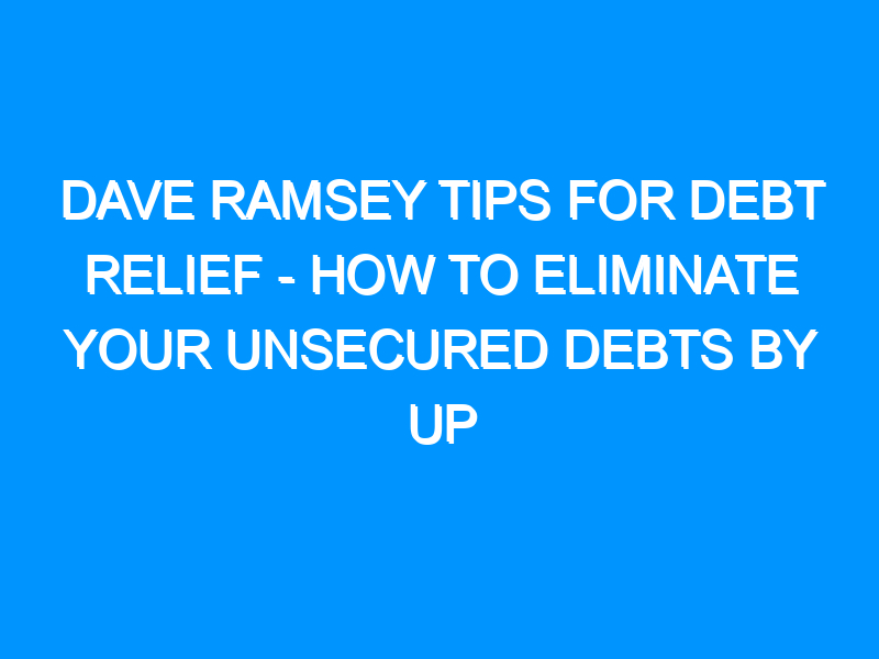 Dave Ramsey Tips For Debt Relief – How to Eliminate Your Unsecured Debts by Up to 60% With This Proven System!