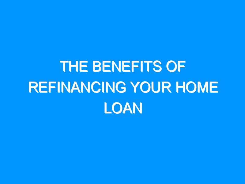 The Benefits Of Refinancing Your Home Loan