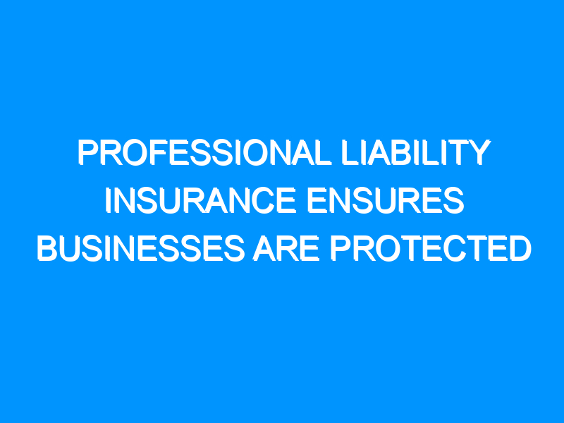 Professional Liability Insurance Ensures Businesses Are Protected