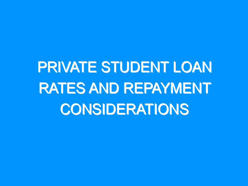 Private Student Loan Rates And Repayment Considerations