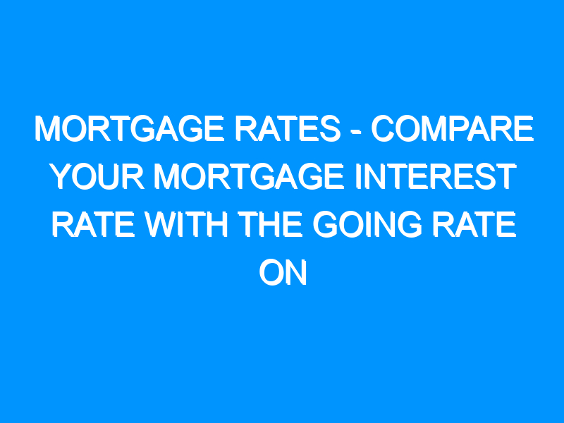 Mortgage Rates – Compare Your Mortgage Interest Rate With the Going Rate on Government Loans