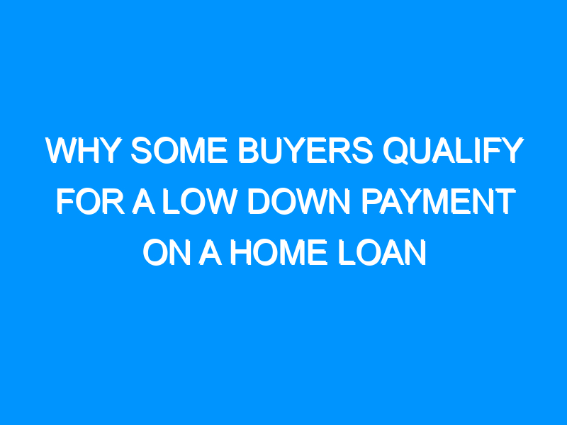 Why Some Buyers Qualify For a Low Down Payment on a Home Loan
