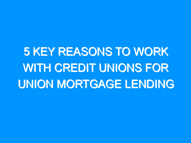 5 Key Reasons To Work With Credit Unions For Union Mortgage Lending
