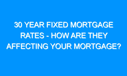 30 Year Fixed Mortgage Rates – How Are They Affecting Your Mortgage?