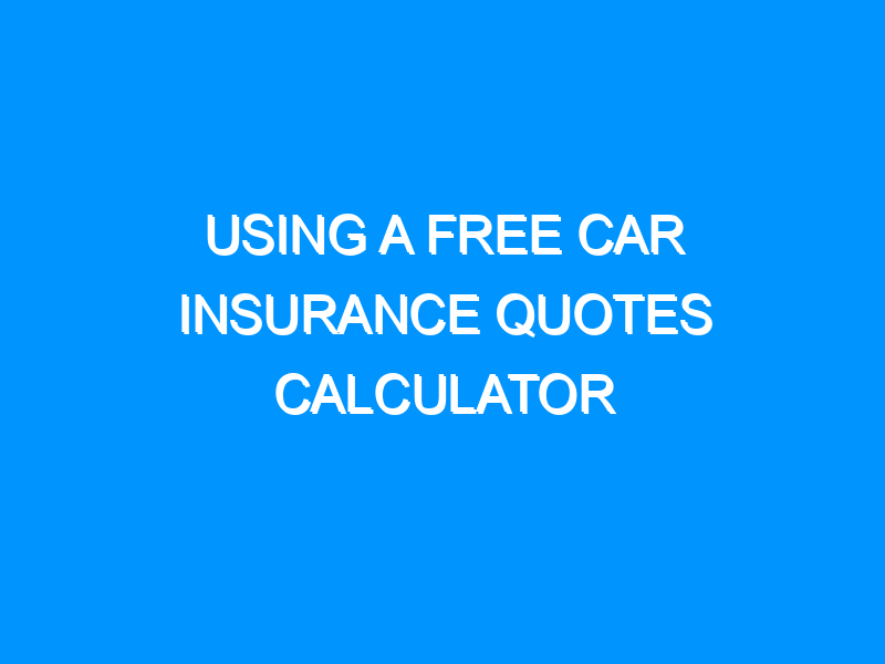Using A Free Car Insurance Quotes Calculator